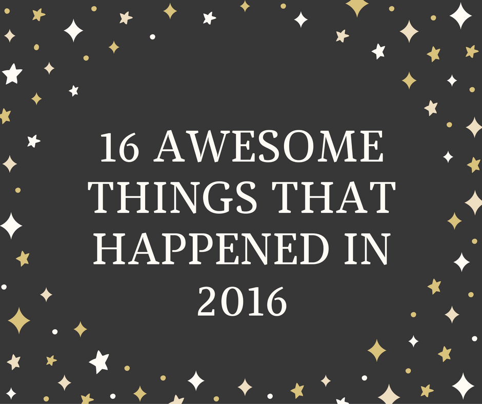 16 Awesome Things In 2016